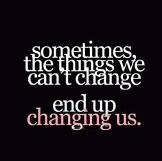 Have faith in the things we cannot change...