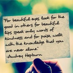 For beautiful eyes, look for the good in others.  For beautiful lips, speak only words of kindness.  And for poise, walk with the knowledge that you are never alone.   - Audrey Hepburn