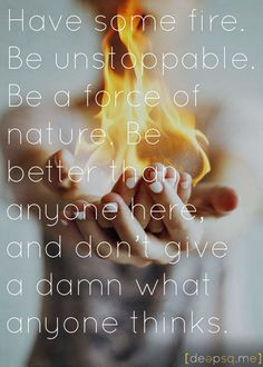 Have some fire. Be unstoppable. Be a force of nature. Be better than anyone here, and don't give a damn what anyone thinks. — Cristina Yang