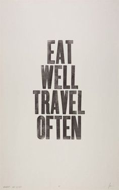 Eat well, travel often.  Sure I will!