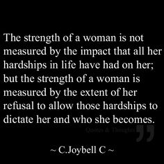 The strength of a woman is not measured by the impact that all her hardships in life have had on her; but the strength of a woman is measured by the extent of her refusal to allow those hardships to dictate her and who she becomes.