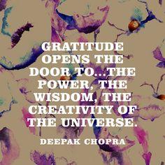 """Gratitude opens the door to...the power, the wisdom, the creativity of the universe."" — Deepak Chopra"