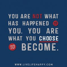 You are not what has happened to you. You are what you choose to become.