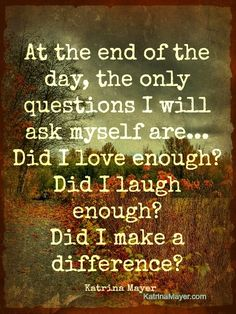 At the end of the day, the only questions I will ask myself are... Did I love enough? Did I laugh enough? Did I make a difference? Katrina Mayer