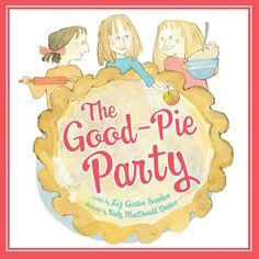 The Good-Pie Party by Elizabeth Garton Scanlon (Picturebook) 03/25/2014