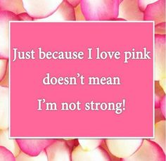 Just because I love pink doesn't mean I'm not strong