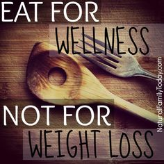 Eat for wellness not for weight loss - naturalfamilytoday.com
