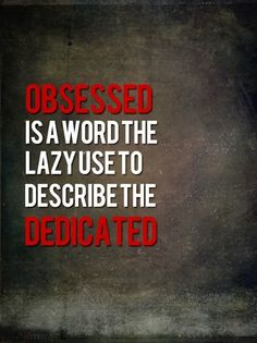 Obsessed is a word the lazy use to describe the Dedicated. #thoughts #quotes
