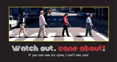 "Pictured are two men and two women in a line, crossing a busy street in a crosswalk using their white canes. Caption reads ""Watch out, cane about!  (Found on the Northeastern Association of the Blind at Albany Facebook page)"