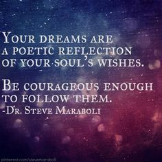 """Your dreams are a poetic reflection of your soul's wishes. Be courageous enough to follow them."" - Steve Maraboli #quote"