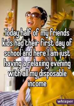Today half of my friends' kids had their first day of school and here I am just having a relaxing evening with all my disposable income.