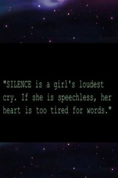"100% true ""Silence is a girl's loudest cry; if she is speechless, her heart is too tired to cry."""