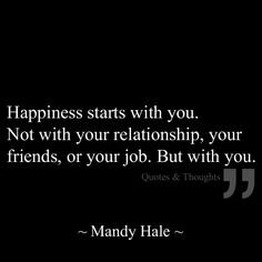 Happiness starts with you. Not with your relationships, your friends, or your job. But with you.