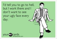 I'd tell you to go to hell, but I work there and I don't want to see your ugly face every day.