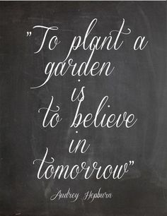"""To plant a garden is to believe in tomorrow."" ~Audrey Hepburn"