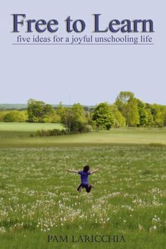 Free to Learn: Five Ideas for a Joyful Unschooling Life by Pam Laricchia