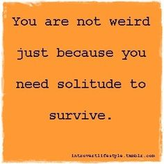 You are not weird just because you need solitude to survive.  #introvert