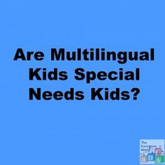 Are Multilingual Kids Special Needs Kids?