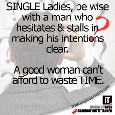 SINGLE Ladies, be wise with a man who hesitates & stalls in making his intentions clear. A good woman can't afford to waste TIME.