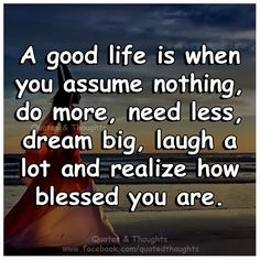 A good life is when you assume nothing, do more, need less, dream big, laugh a lot and realize how blessed you are.