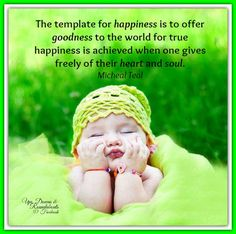 The template for happiness is to offer goodness to the world for true happiness is achieved when one gives freely of their heart and soul. ~ Micheal Teal