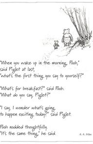 Winnie the Pooh and Piglet. I wish we could all have such simple views on life.
