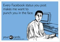 Every facebook status you post makes me want to punch you in the face.