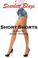 Short Shorts: 4 Erotic Short Stories, an ebook by Scarlett Blaze at Smashwords