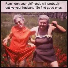 Reminder, your girlfriends will probably outlive your husbnd. So find good ones.