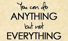 You can do anything but not everything.
