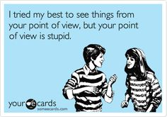 I tried my best to see things from your point of view, but your point of view is stupid.