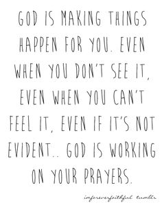 God is making things happen for you, even when you don't see it, even when you can't feel it, even if it's not evident...God is working on your prayers I hope so.