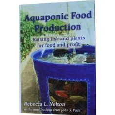 """Aquaponic Food Product - Raising fish and plants for food and profit"" - Rebecca L. Nelson, 2008, 218"