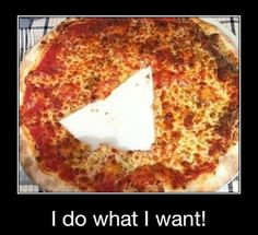 I do what I want! Pizza! (food)