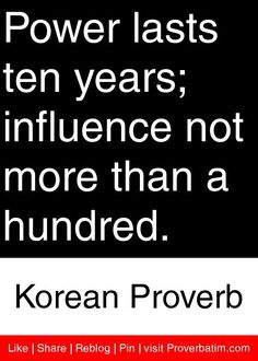 Power lasts ten years; influence not more than a hundred. - Korean Proverb #proverbs #quotes