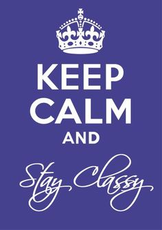 Keep Calm and Stay Classy