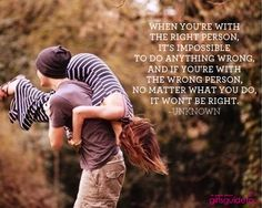When you're with the right person, it's impossible to do anything wrong, and if you're with the wrong person, no matter what you do, it won't be right.  ~Unknown