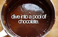 bucket list: dive into a pool of chocolate.