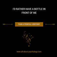 One of my favorite quotes, the original source of which is unknown, although it has been variously attributed to Dorothy Parker, W. C. Fields, Steve Allen & Tom Waits.  Like psychology? Visit www.all-about-psychology.com for free information & resources.