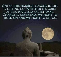 One of the hardest lessons in life is letting go.. Whether it's guilt, anger, love, loss or betrayal.  Change is never easy.  We fight to hold on and we fight to let go.