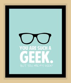 You are such a geek, but you are my geek <3