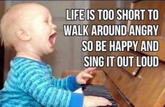 Life is too short to walk around angry so be happy and sing it out loud. life quotes, piano, walks, happi, singing, funni, inspir, shorts, kids