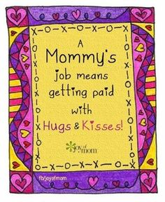 A mommy's job means getting paid with hugs and kisses.