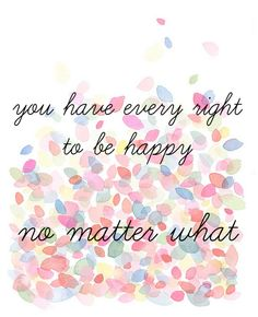 You have every right to be happy