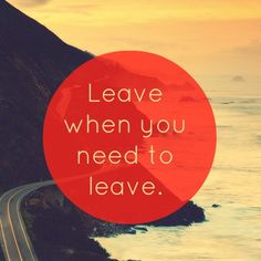Leave when you need to leave. -
