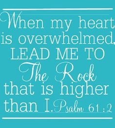 .Psa 61:2  From the end of the earth will I cry unto thee, when my heart is overwhelmed: lead me to the rock that is higher than I.