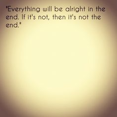 """Everything will be alright in the end. If it's not, then it's not the end."" by andytseng, via Flickr"