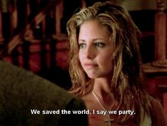 We Saved The World, I Say We Party: Buffy From Buffy The Vampire Slayer