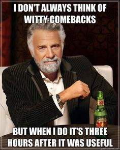 Dos Equis Man: I don't always think of witty comebacks but when I do it's three hours after it was useful!  ............................................. .....                                                                           Oh crap, this is me :(