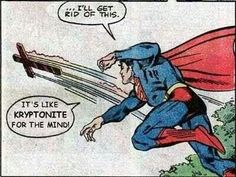 Thank you,  Superman.  It's like kryptonite for the mind! Superman saves the day!